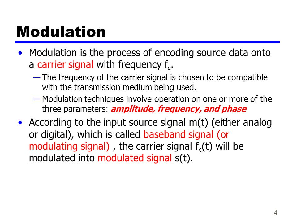 4 Modulation Modulation is the process of encoding source data onto a carrier signal with frequency f c.