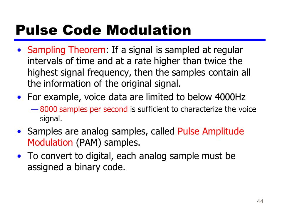 44 Pulse Code Modulation Sampling Theorem: If a signal is sampled at regular intervals of time and at a rate higher than twice the highest signal frequency, then the samples contain all the information of the original signal.