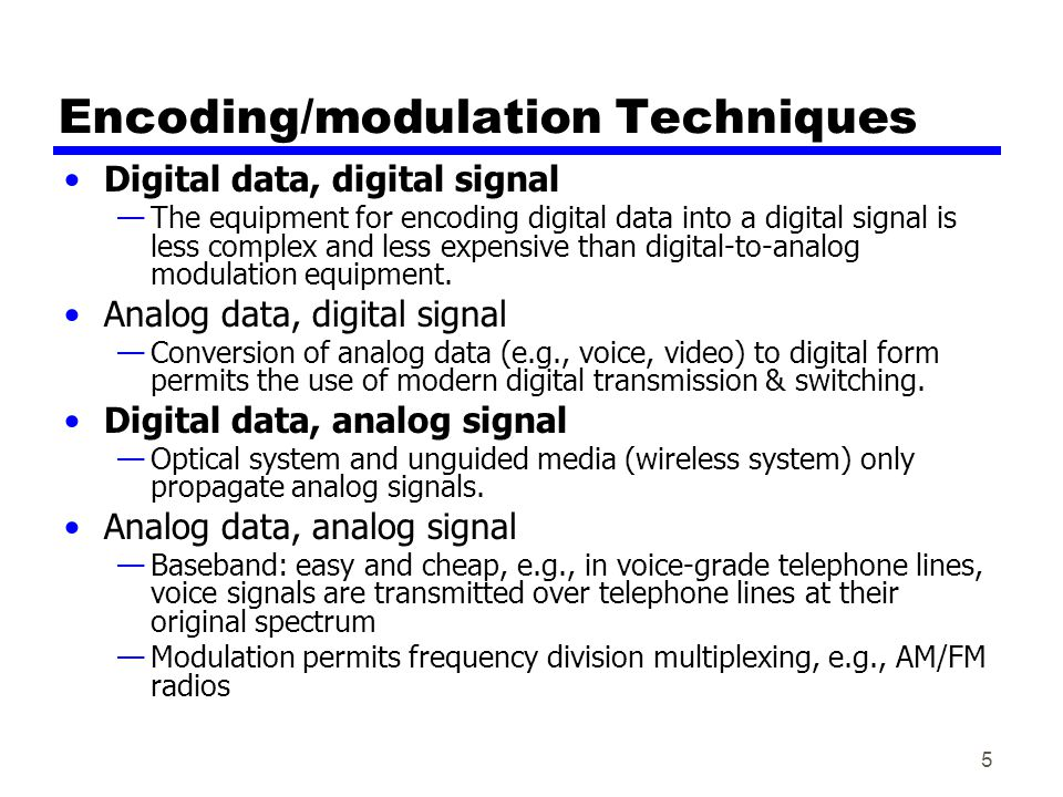 5 Encoding/modulation Techniques Digital data, digital signal The equipment for encoding digital data into a digital signal is less complex and less expensive than digital-to-analog modulation equipment.