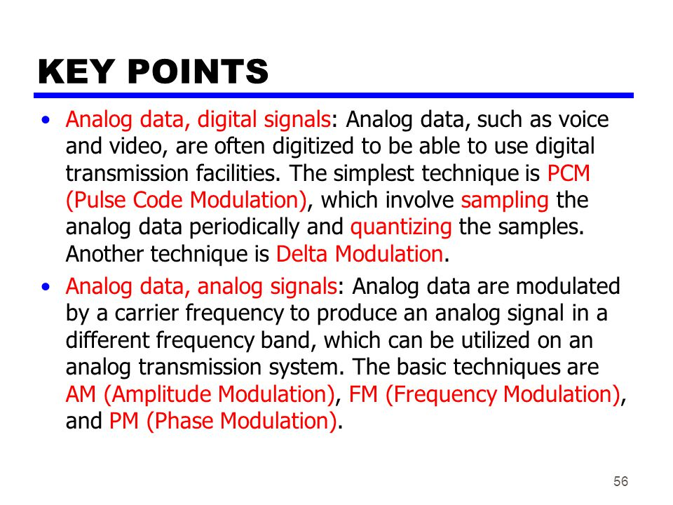 56 KEY POINTS Analog data, digital signals: Analog data, such as voice and video, are often digitized to be able to use digital transmission facilities.
