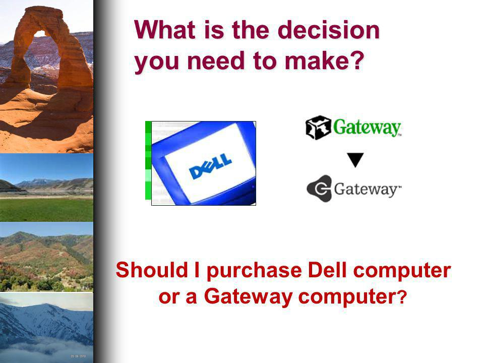 What is the decision you need to make? Should I purchase Dell computer or a Gateway computer ?