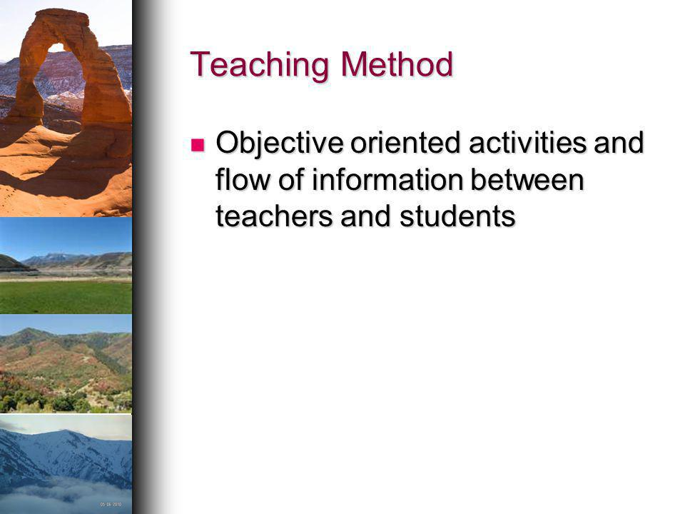 Teaching Method Objective oriented activities and flow of information between teachers and students Objective oriented activities and flow of informat