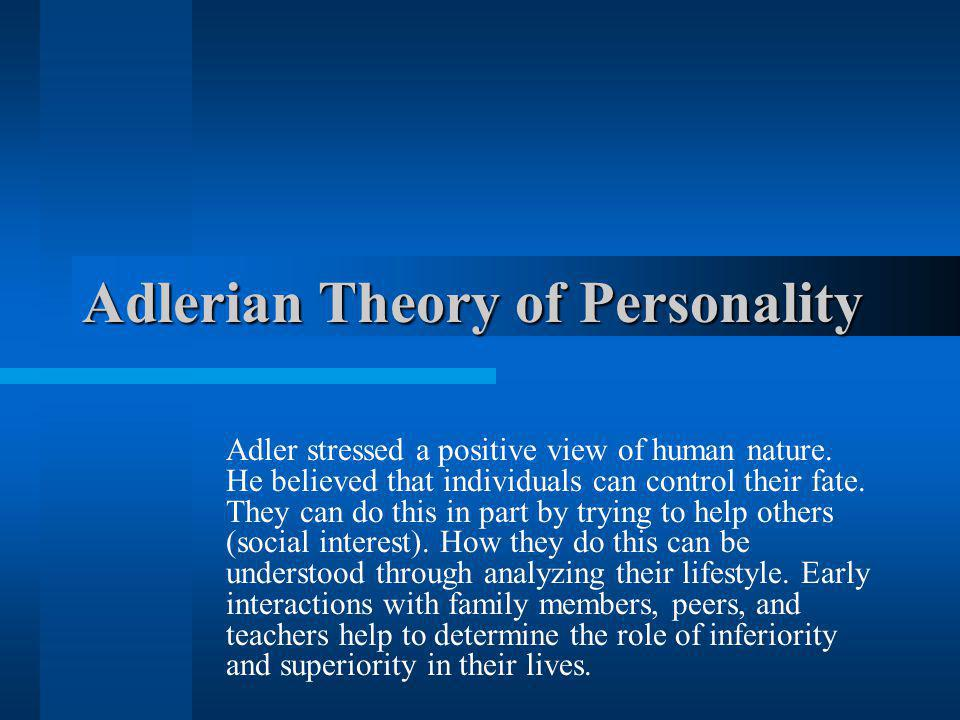 Adlerian Theory of Personality Adler stressed a positive view of human nature. He believed that individuals can control their fate. They can do this i