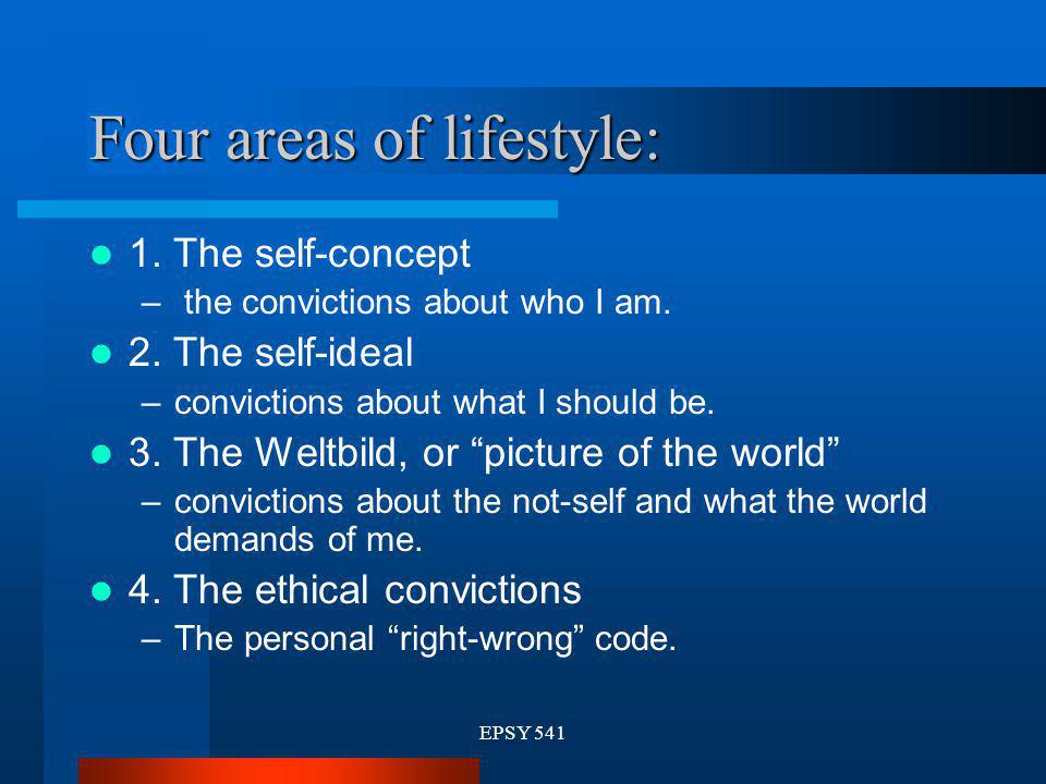 EPSY 541 Four areas of lifestyle: 1. The self-concept – the convictions about who I am. 2. The self-ideal –convictions about what I should be. 3. The