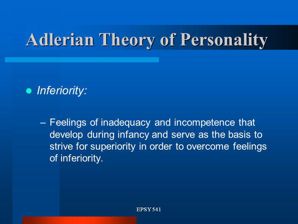 EPSY 541 Adlerian Theory of Personality Inferiority: –Feelings of inadequacy and incompetence that develop during infancy and serve as the basis to st