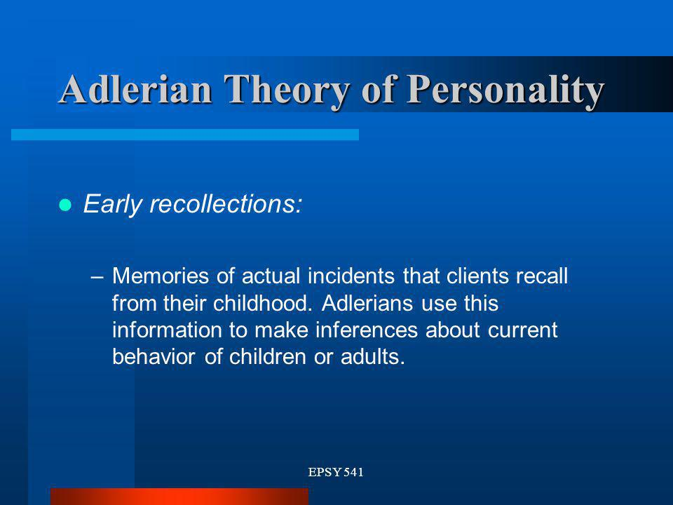 EPSY 541 Adlerian Theory of Personality Early recollections: –Memories of actual incidents that clients recall from their childhood. Adlerians use thi