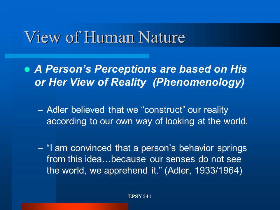 EPSY 541 View of Human Nature A Persons Perceptions are based on His or Her View of Reality (Phenomenology) –Adler believed that we construct our real