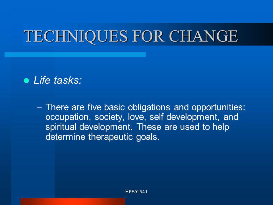 EPSY 541 TECHNIQUES FOR CHANGE Life tasks: –There are five basic obligations and opportunities: occupation, society, love, self development, and spiri