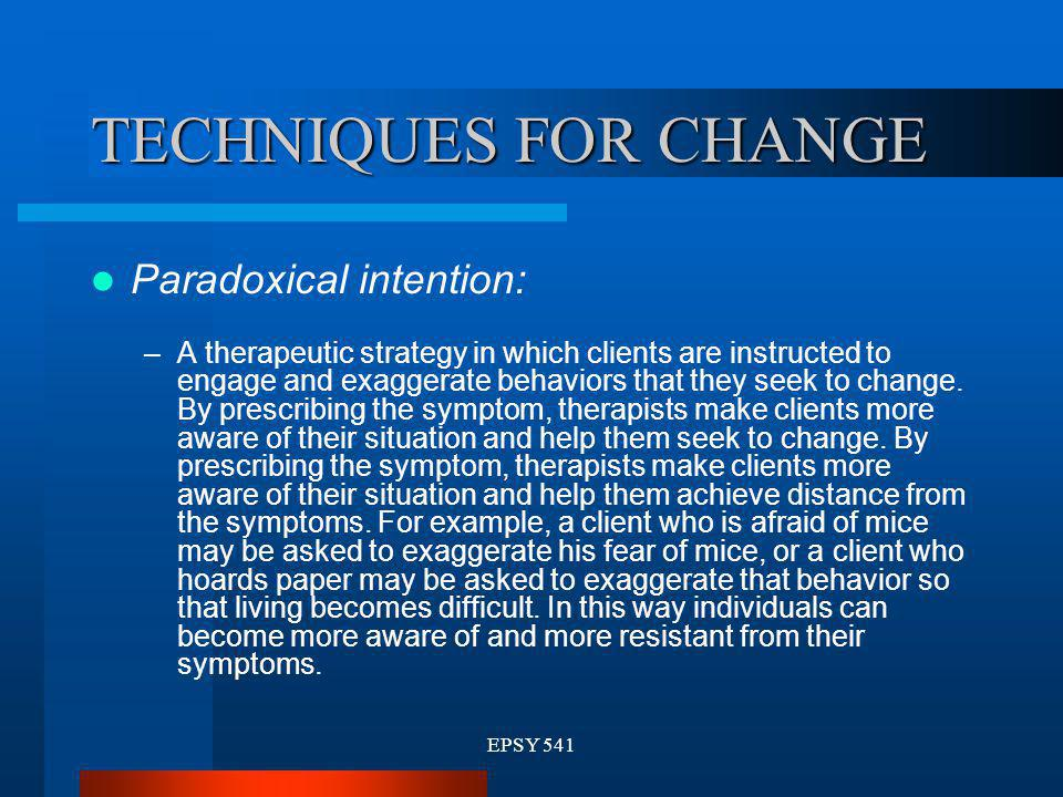 EPSY 541 TECHNIQUES FOR CHANGE Paradoxical intention: –A therapeutic strategy in which clients are instructed to engage and exaggerate behaviors that