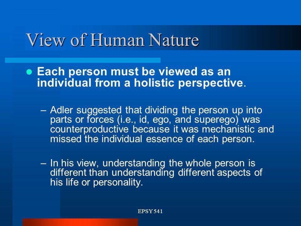 EPSY 541 View of Human Nature Each person must be viewed as an individual from a holistic perspective. –Adler suggested that dividing the person up in