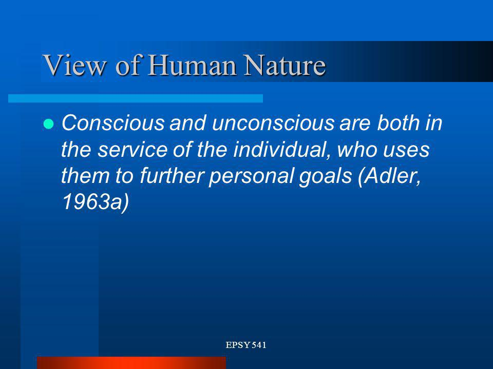 EPSY 541 View of Human Nature Conscious and unconscious are both in the service of the individual, who uses them to further personal goals (Adler, 196