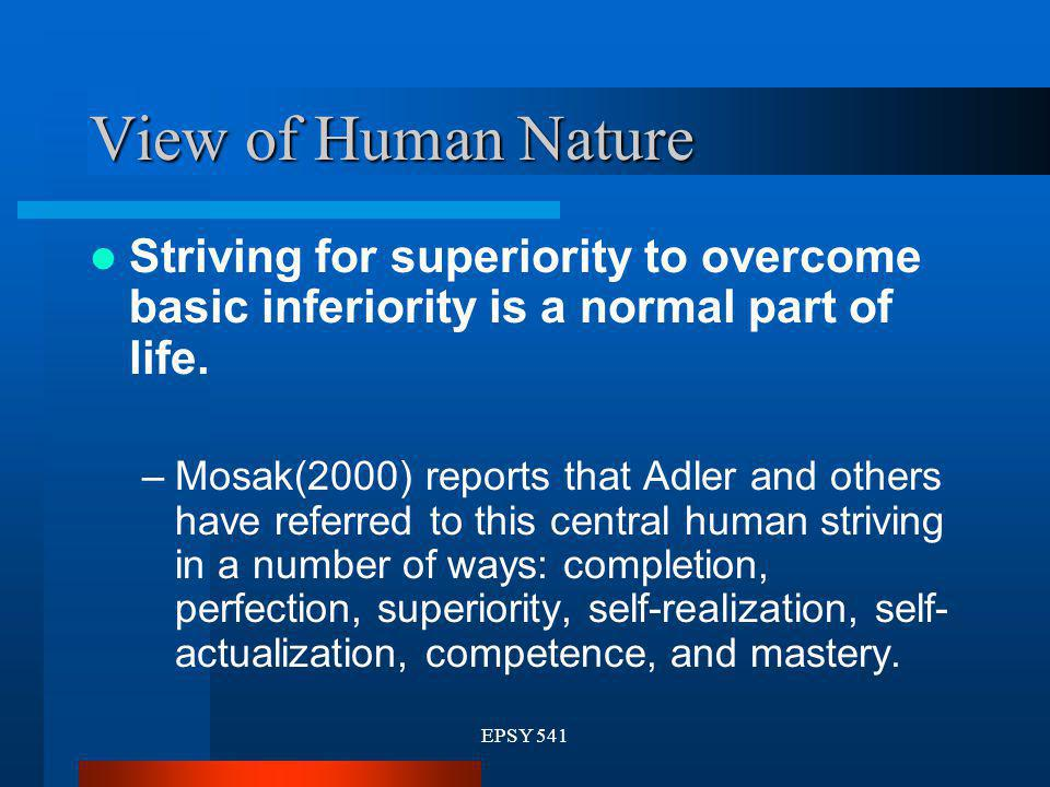 EPSY 541 View of Human Nature Striving for superiority to overcome basic inferiority is a normal part of life. –Mosak(2000) reports that Adler and oth