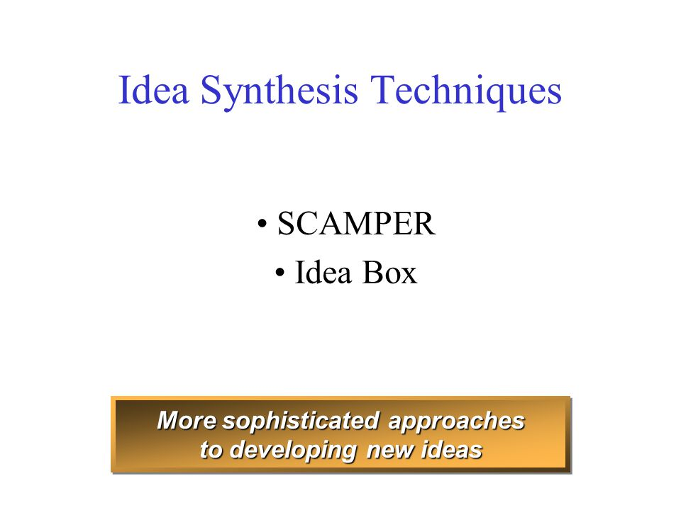 Idea Synthesis Techniques SCAMPER Idea Box More sophisticated approaches to developing new ideas