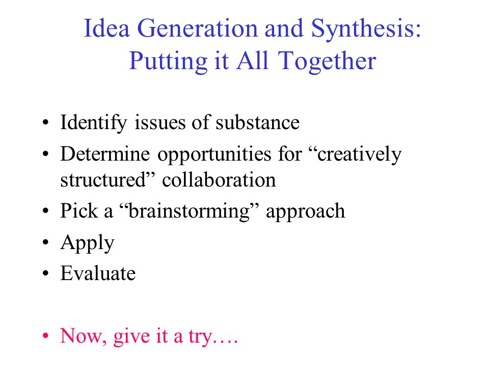 Idea Generation and Synthesis: Putting it All Together Identify issues of substance Determine opportunities for creatively structured collaboration Pi