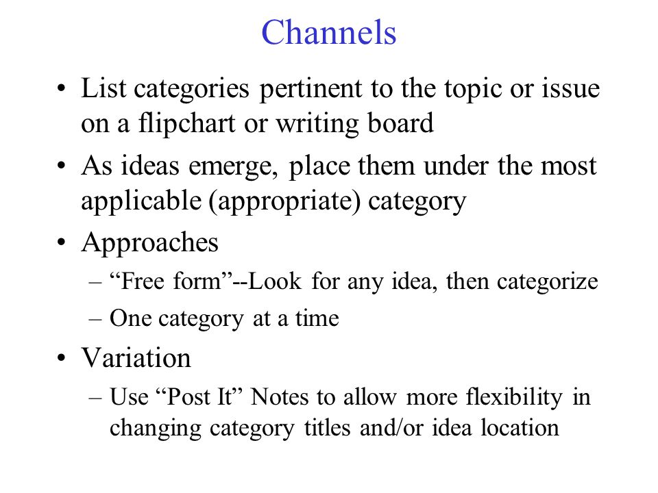 Channels List categories pertinent to the topic or issue on a flipchart or writing board As ideas emerge, place them under the most applicable (approp