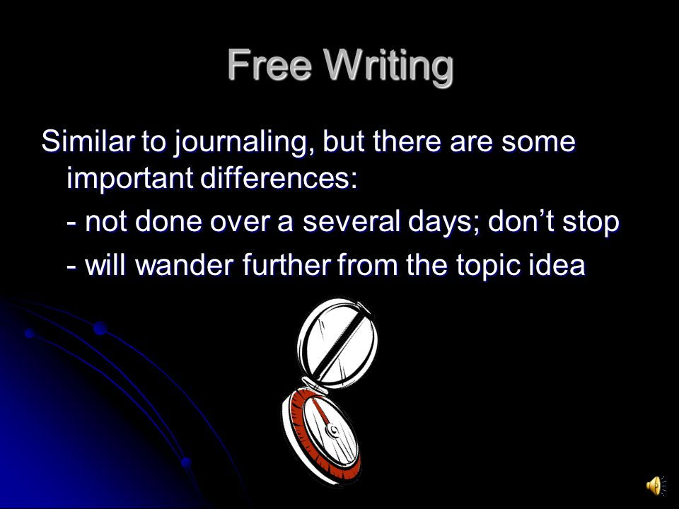Free Writing Similar to journaling, but there are some important differences: - not done over a several days; dont stop - will wander further from the topic idea