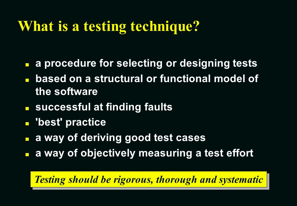 Using techniques makes testing much more effective Advantages of techniques n Different people: similar probability find faults -gain some independence of thought n Effective testing: find more faults -focus attention on specific types of fault -know you re testing the right thing n Efficient testing: find faults with less effort -avoid duplication -systematic techniques are measurable