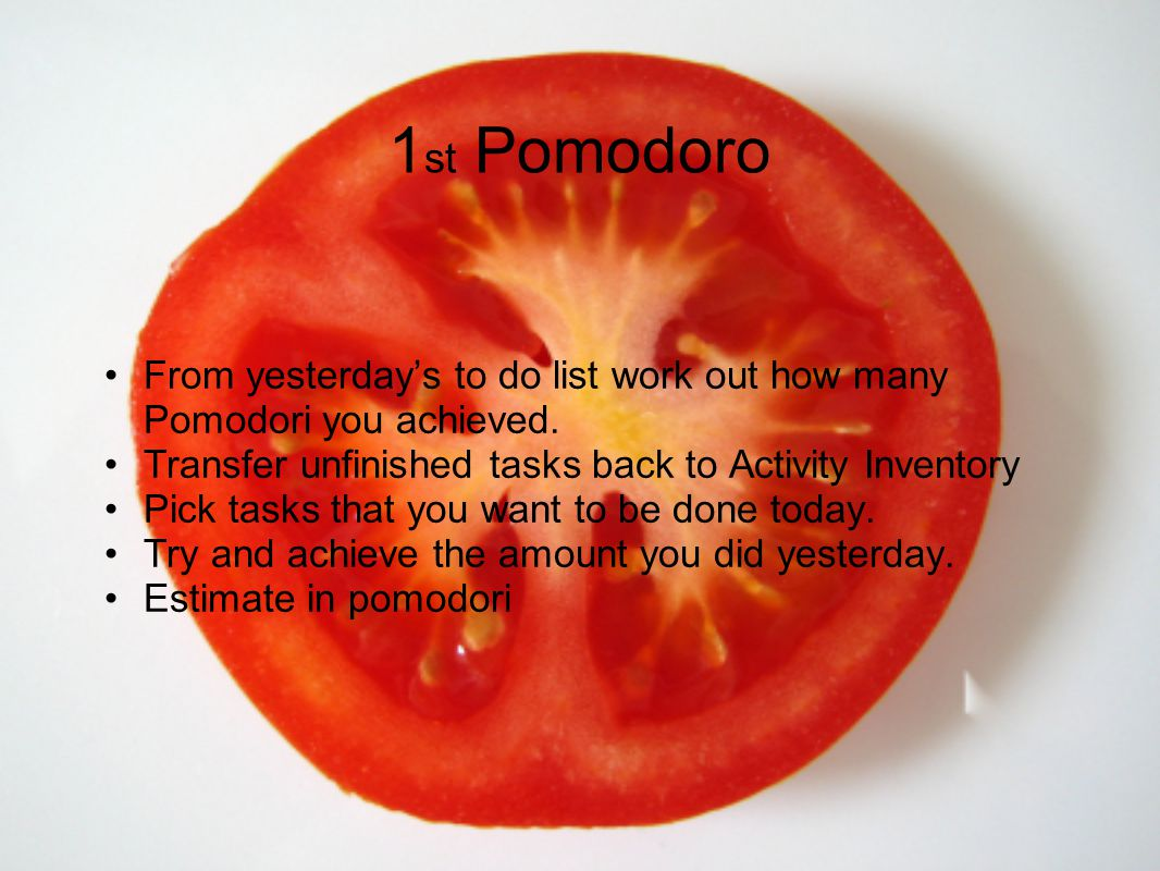 1 st Pomodoro From yesterdays to do list work out how many Pomodori you achieved. Transfer unfinished tasks back to Activity Inventory Pick tasks that