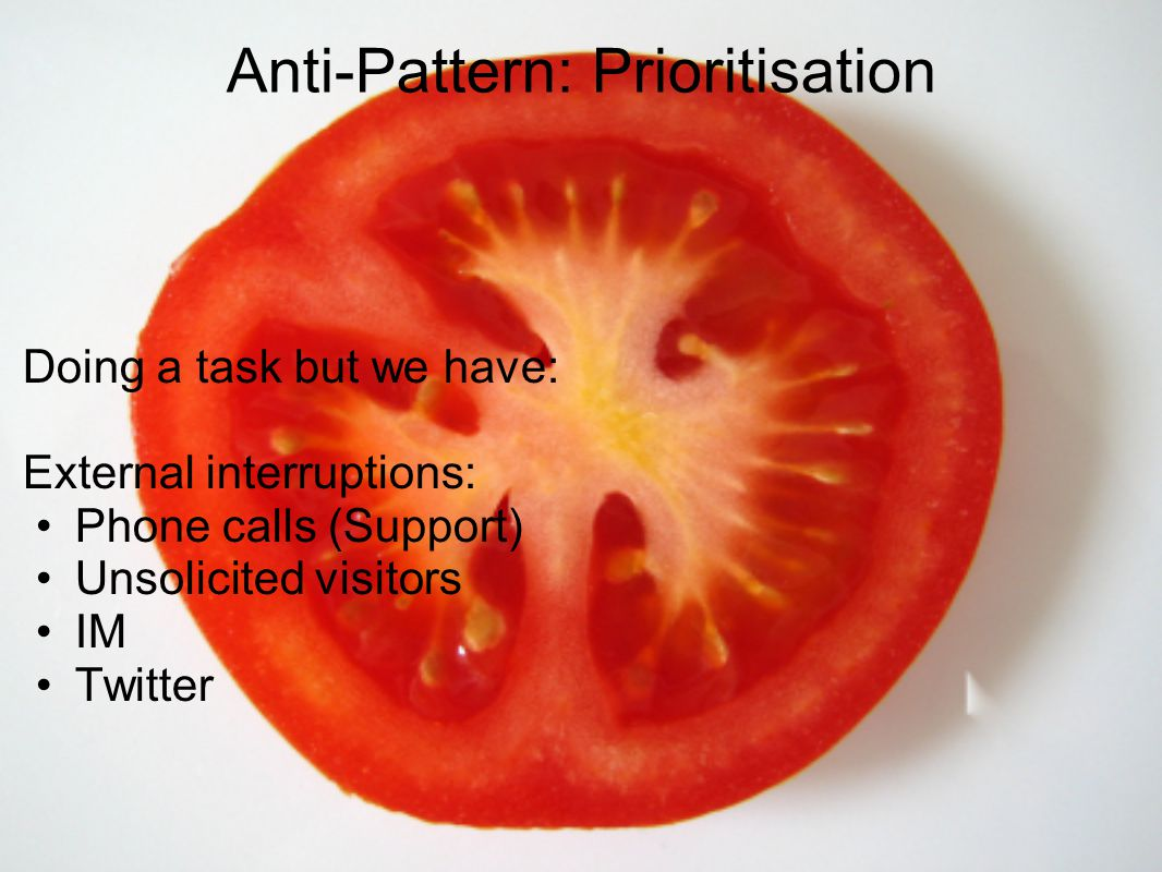 Anti-Pattern: Prioritisation Doing a task but we have: External interruptions: Phone calls (Support) Unsolicited visitors IM Twitter