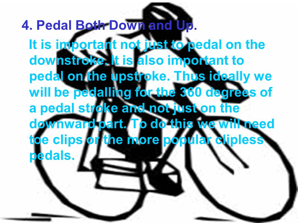 4. Pedal Both Down and Up. It is important not just to pedal on the downstroke. It is also important to pedal on the upstroke. Thus ideally we will be
