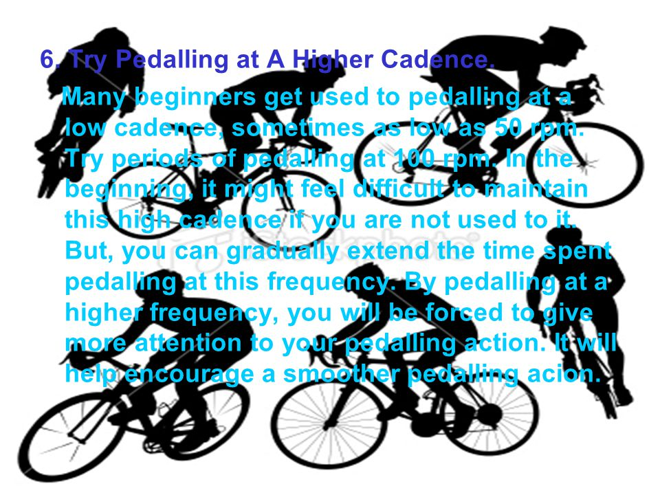 6. Try Pedalling at A Higher Cadence. Many beginners get used to pedalling at a low cadence, sometimes as low as 50 rpm. Try periods of pedalling at 1