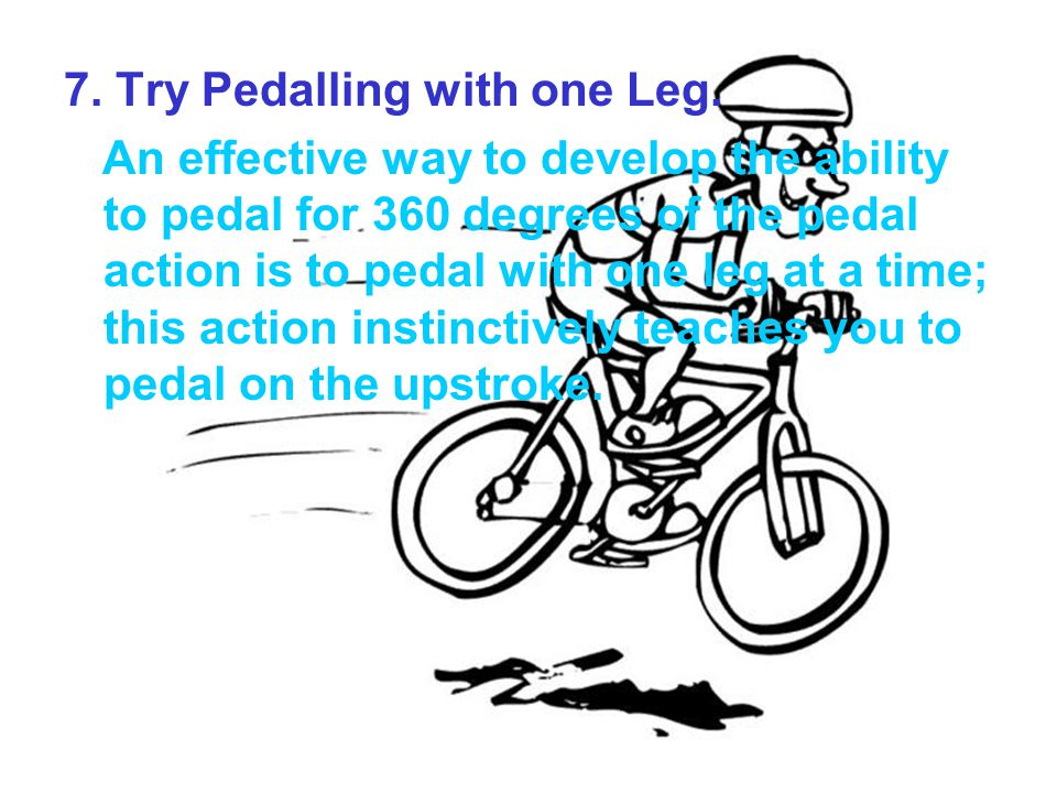 7. Try Pedalling with one Leg. An effective way to develop the ability to pedal for 360 degrees of the pedal action is to pedal with one leg at a time