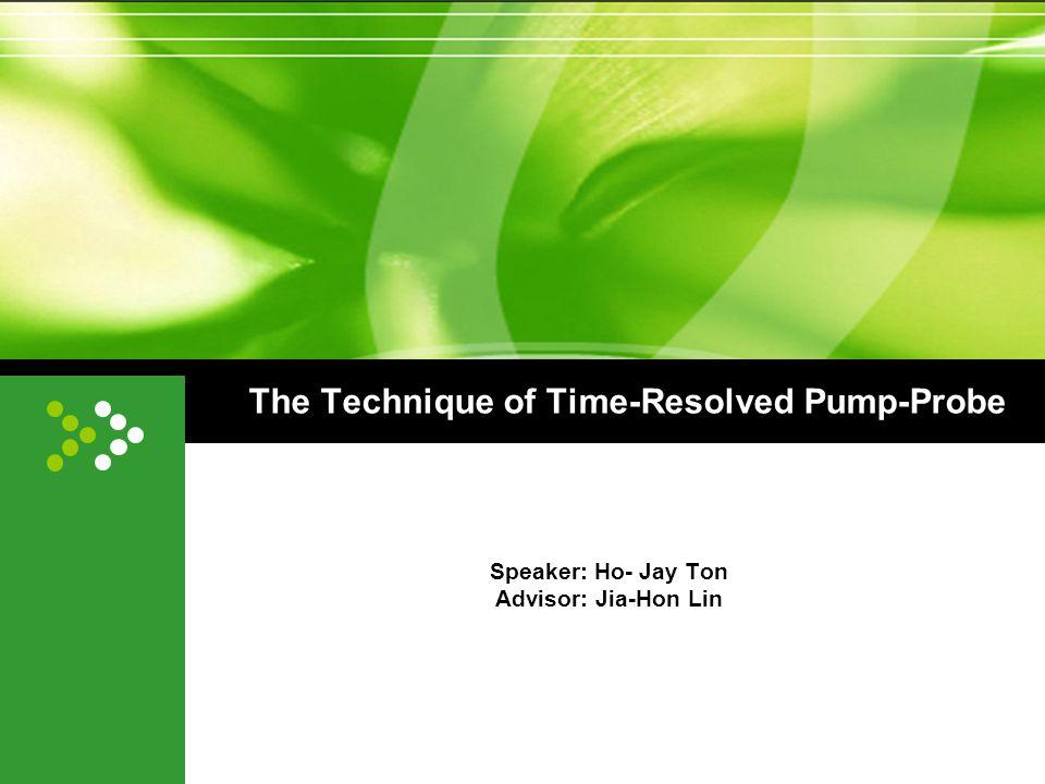 The Technique of Time-Resolved Pump-Probe Speaker: Ho- Jay Ton Advisor: Jia-Hon Lin