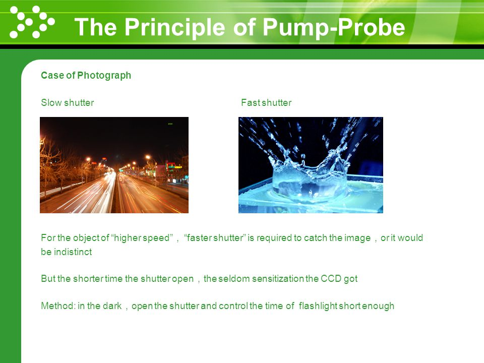The Principle of Pump-Probe Case of Photograph Slow shutter Fast shutter For the object of higher speed faster shutter is required to catch the image or it would be indistinct But the shorter time the shutter open the seldom sensitization the CCD got Method: in the dark open the shutter and control the time of flashlight short enough