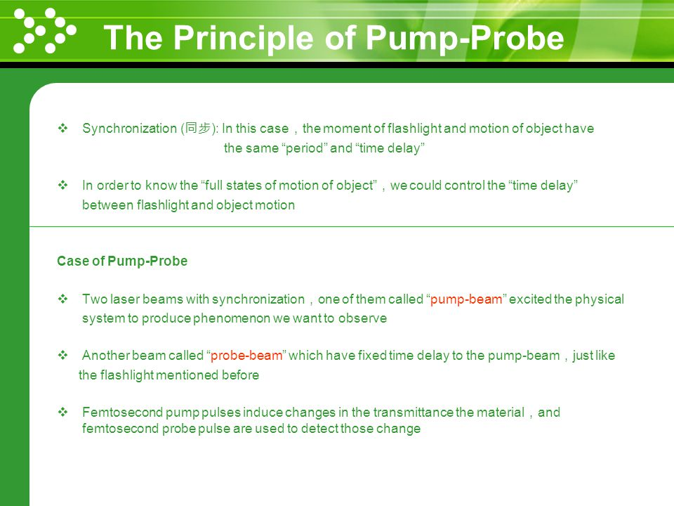 The Principle of Pump-Probe Synchronization ( ): In this case the moment of flashlight and motion of object have the same period and time delay In order to know the full states of motion of object we could control the time delay between flashlight and object motion Case of Pump-Probe Two laser beams with synchronization one of them called pump-beam excited the physical system to produce phenomenon we want to observe Another beam called probe-beam which have fixed time delay to the pump-beam just like the flashlight mentioned before Femtosecond pump pulses induce changes in the transmittance the material and femtosecond probe pulse are used to detect those change