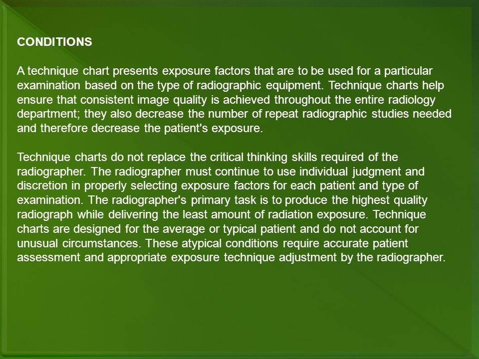 CONDITIONS A technique chart presents exposure factors that are to be used for a particular examination based on the type of radiographic equipment. T