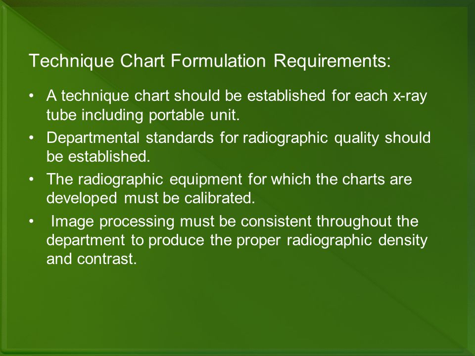 Technique Chart Formulation Requirements: A technique chart should be established for each x-ray tube including portable unit. Departmental standards