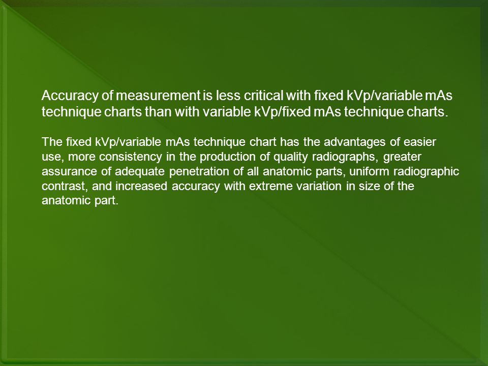 Accuracy of measurement is less critical with fixed kVp/variable mAs technique charts than with variable kVp/fixed mAs technique charts. The fixed kVp