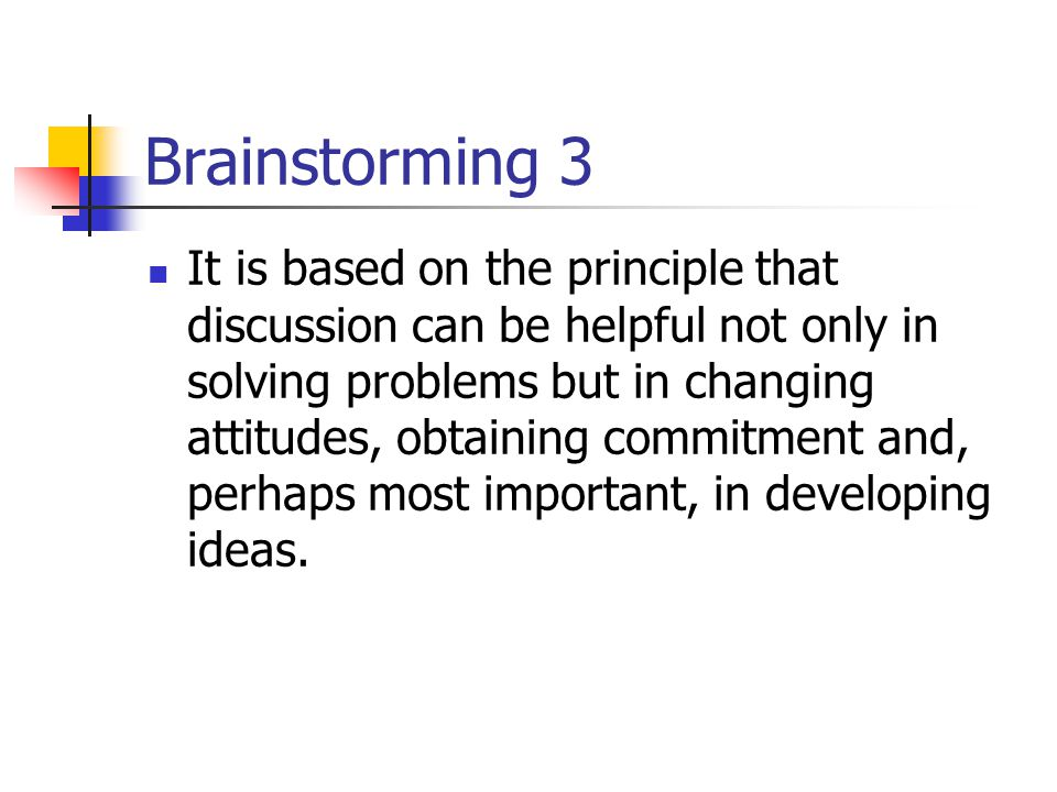 Brainstorming 3 It is based on the principle that discussion can be helpful not only in solving problems but in changing attitudes, obtaining commitme