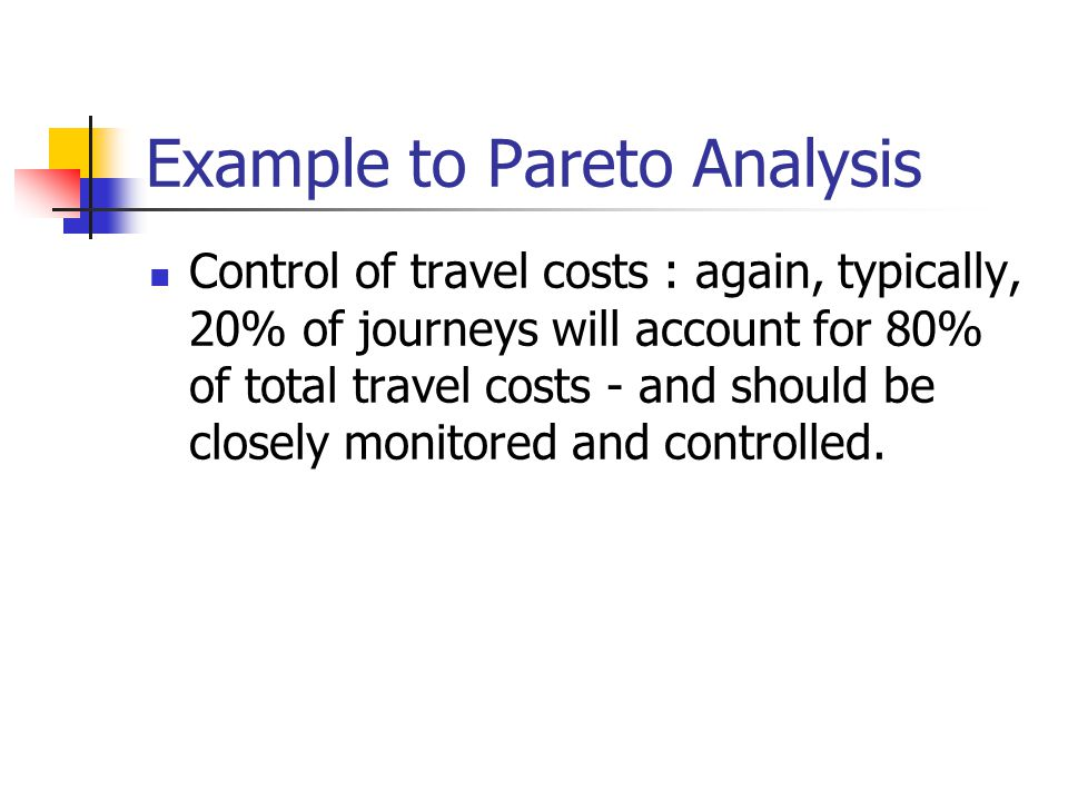 Example to Pareto Analysis Control of travel costs : again, typically, 20% of journeys will account for 80% of total travel costs - and should be clos