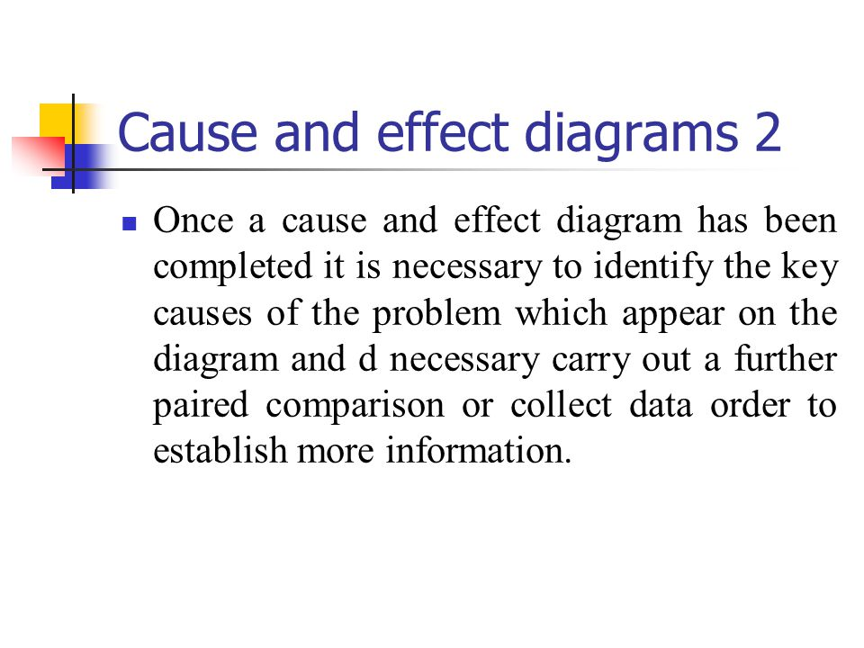 Cause and effect diagrams 2 Once a cause and effect diagram has been completed it is necessary to identify the key causes of the problem which appear