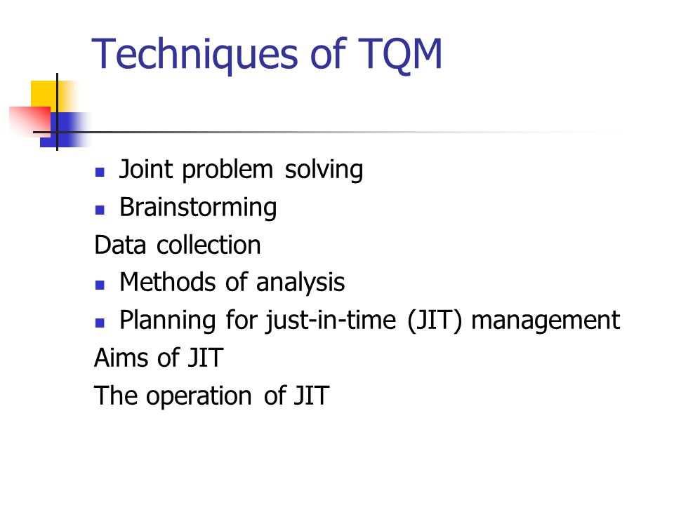 Techniques of TQM Joint problem solving Brainstorming Data collection Methods of analysis Planning for just-in-time (JIT) management Aims of JIT The o