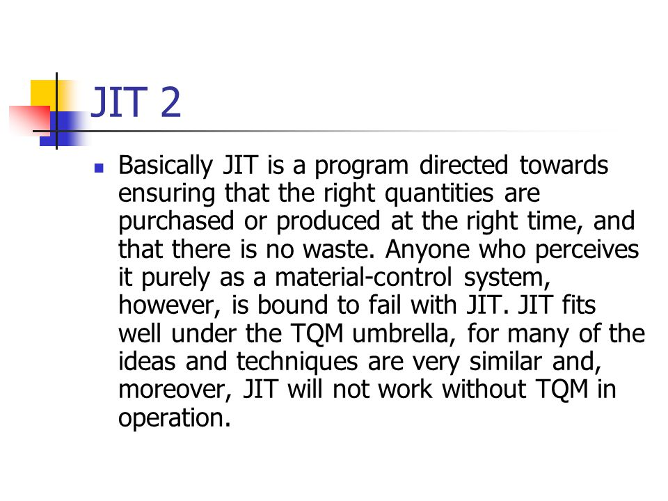 JIT 2 Basically JIT is a program directed towards ensuring that the right quantities are purchased or produced at the right time, and that there is no