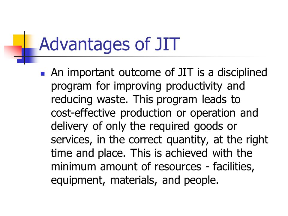 Advantages of JIT An important outcome of JIT is a disciplined program for improving productivity and reducing waste. This program leads to cost effec