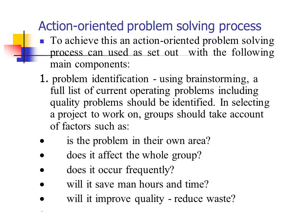 Action oriented problem solving process To achieve this an action oriented problem solving process can used as set out with the following main compone