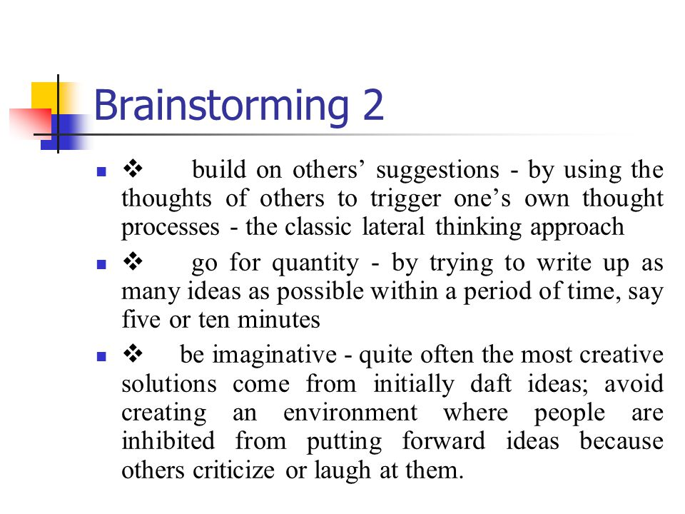 Brainstorming 2 build on others suggestions by using the thoughts of others to trigger ones own thought processes the classic lateral thinking approac