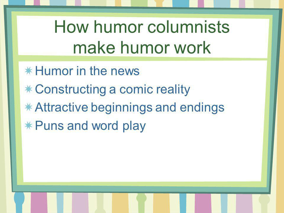 How humor columnists make humor work Humor in the news Constructing a comic reality Attractive beginnings and endings Puns and word play
