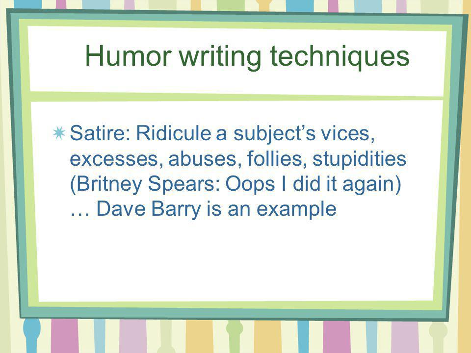 Humor writing techniques Satire: Ridicule a subjects vices, excesses, abuses, follies, stupidities (Britney Spears: Oops I did it again) … Dave Barry