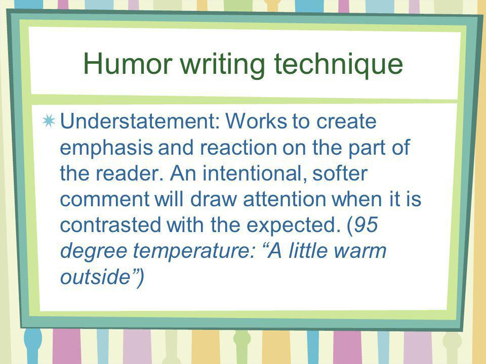 Humor writing technique Understatement: Works to create emphasis and reaction on the part of the reader. An intentional, softer comment will draw atte