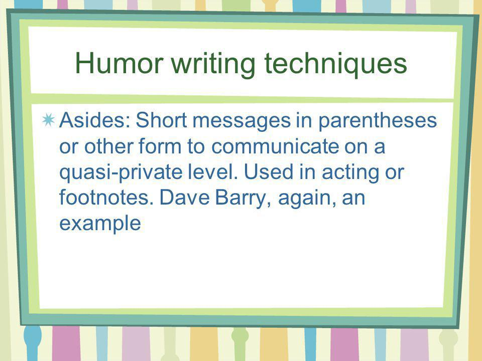Humor writing techniques Asides: Short messages in parentheses or other form to communicate on a quasi-private level. Used in acting or footnotes. Dav