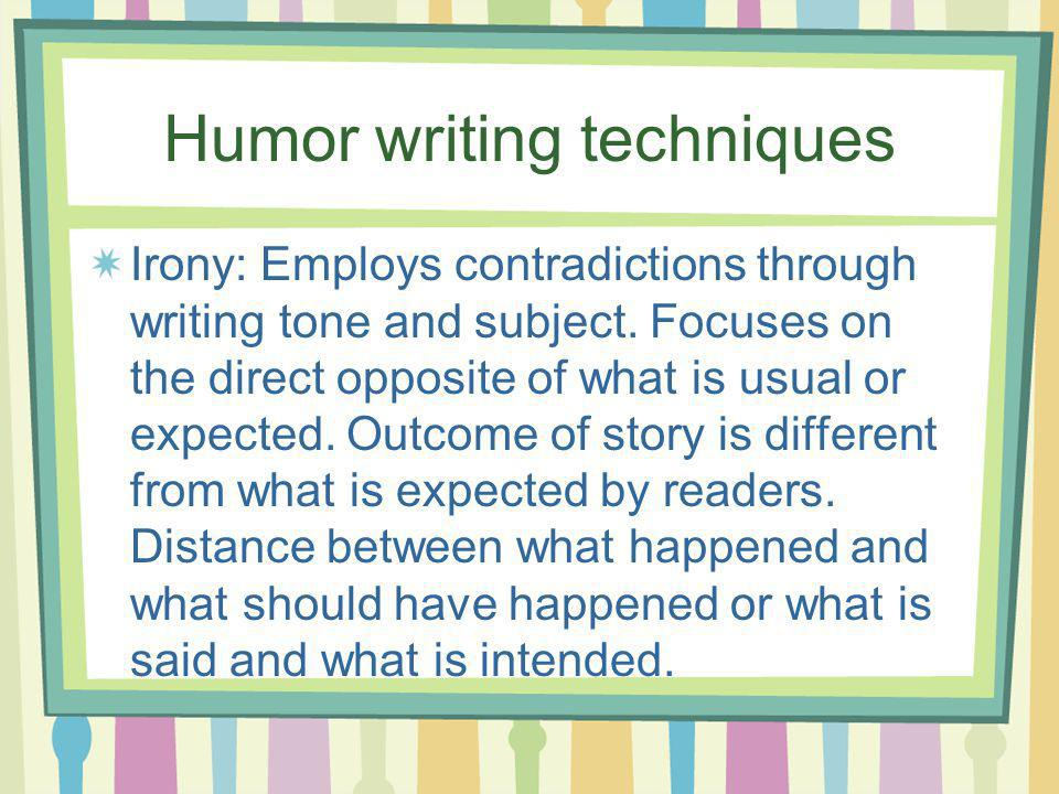 Humor writing techniques Irony: Employs contradictions through writing tone and subject. Focuses on the direct opposite of what is usual or expected.