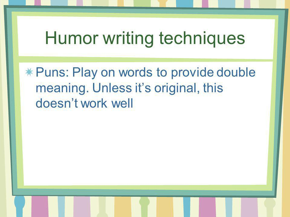 Humor writing techniques Puns: Play on words to provide double meaning. Unless its original, this doesnt work well