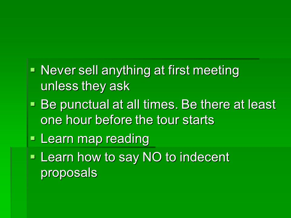 Never sell anything at first meeting unless they ask Never sell anything at first meeting unless they ask Be punctual at all times. Be there at least