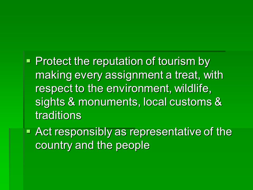 Protect the reputation of tourism by making every assignment a treat, with respect to the environment, wildlife, sights & monuments, local customs & t