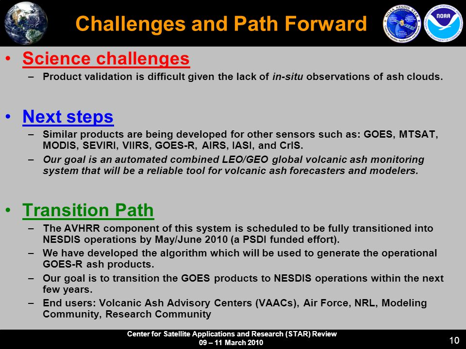 Center for Satellite Applications and Research (STAR) Review 09 – 11 March 2010 10 Challenges and Path Forward Science challenges –Product validation is difficult given the lack of in-situ observations of ash clouds.