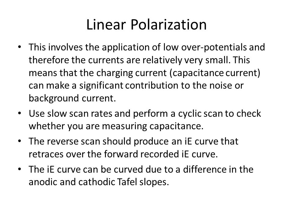 Linear Polarization This involves the application of low over-potentials and therefore the currents are relatively very small. This means that the cha